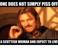 one does not simply: ONE DOES NOT SIMPLY PISS OFF  A SCOTTISH WOMAN AND EXPECT TO LIVE