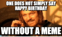 one does not simply: ONE DOES NOT SIMPLY SAY  HAPPY BIRTHDAY  WITHOUT A MEME