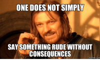 one does not simply walk into mordor: ONE DOES NOT SIMPLY  SAY SOMETHING RUDEWITHOUT  CONSEQUENCES  memes. COM
