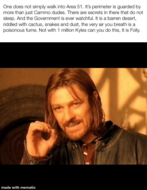 One does not simply Raid Area 51: One does not simply walk into Area 51. It's perimeter is guarded by  more than just Cammo dudes. There are secrets in there that do not  sleep. And the Government is ever watchful. It is a barren desert,  riddled with cactus, snakes and dust, the very air you breath is a  poisonous fume. Not with 1 million Kyles can you do this, It is Folly.  made with mematic One does not simply Raid Area 51