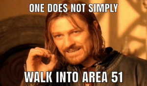 Revived this format for the raid: ONE DOES NOT SIMPLY  WALK INTO AREA 51 Revived this format for the raid