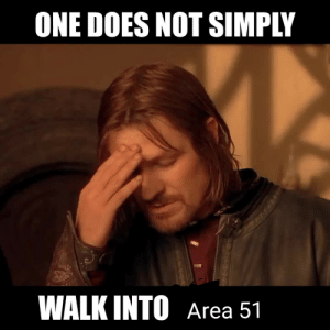 When they just run in without a battle plan!: ONE DOES NOT SIMPLY  WALK INTO Area 51 When they just run in without a battle plan!