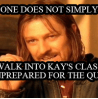 one does not simply: ONE DOES NOT SIMPLY  WALK INTO KAY'S CLAS  PREPARED FOR THE QU