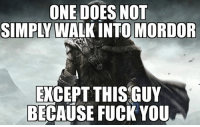 ~Bi$harp: ONE DOES NOT  SIMPLY WALK INTO MORDOR  EXCEPT THIS GUY  BECAUSE FUCK YOU ~Bi$harp
