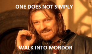 Indeed: ONE DOES NOT SIMPLY  WALK INTO MORDOR Indeed