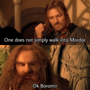 Come forth, Dark Lord!: One does not simply walk into Mordor  NUV  Ok Boromir Come forth, Dark Lord!