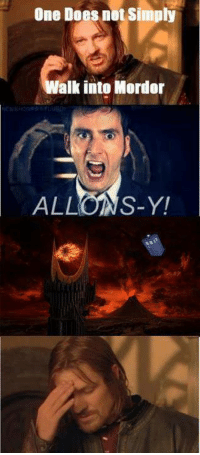 ALLONS-Y!!! ( <3 ) I seriously am in love with 10...I can't even... ~ Rue's Melody: One Does not simply  Walk into Mordor  OMA  ALL  S-Y! ALLONS-Y!!! ( <3 ) I seriously am in love with 10...I can't even... ~ Rue's Melody