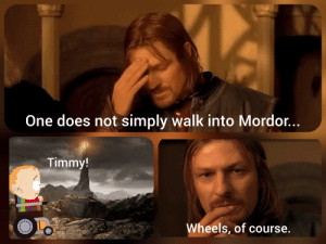 One does not simply walk . . .: One does not simply walk into Mordor...  Timmy!  Wheels, of course.  16 One does not simply walk . . .