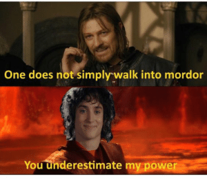 underestimate my power: One does not simply walk into mordor  You underestimate my power underestimate my power