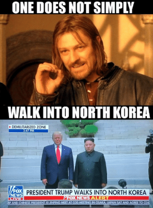 Gettin' the N.K.: ONE DOES NOT SIMPLY  WALK INTO NORTH KOREA  DEMILITARIZED ZONE  3:47 PM  FOX PRESIDENT TRUMP WALKS INTO NORTH KOREA  VNEWS  LIVE  AP AND CHINESE PRESIDENT XI JINPING MEET AT G20 MEETING IN OSAKA, JAPAN SAT AND AGREE TO CEA  FOX NEWS ALERT Gettin' the N.K.