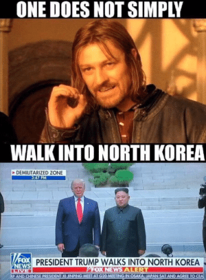World peace anyone?: ONE DOES NOT SIMPLY  WALK INTO NORTH KOREA  DEMILITARIZED ZONE  3:47 PM  x  WEWS PRESIDENT TRUMP WALKS INTO NORTH KOREA  FOX NEWS ALERT  LIVE  AP AND CHINESE PRESIDENT XI JINPING MEET AT G20 MEETING IN OSAKA JAPAN SAT AND AGREE TO CEA  30 World peace anyone?