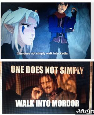 One does not simply, recognize a old meme with out putting it on reddit: One does not simply walk into Xadia.  ONE DOES NOT SIMPLY  WALK INTO MORDOR  Mirgro One does not simply, recognize a old meme with out putting it on reddit