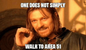 Tru that: ONE DOES NOT SIMPLY  WALK TO AREA 51 Tru that