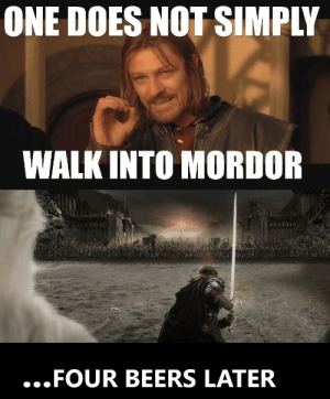 ONE DOES NOT SIMPLY  WALKINTO MORDOR  ...FOUR BEERS LATER That escalated quickly...