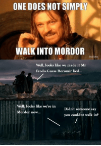 WORST GAME EVER!!!!!: ONE DOES NOT SIMPLY  WALKINTO MORDOR  Troll me  Well, looks like we made it Mr  Frodo. Guess Boromir lied...  Well, looks like we're in  Didn't someone say  Mordor now...  you couldnt walk in? WORST GAME EVER!!!!!