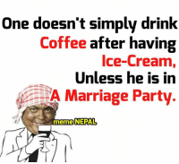 Marriage, Coffee, and Ice Cream: One doesn't simply drink  Coffee  after having  Ice-Cream,  Unless he is in  2 A Marriage Party  meme NEPAL मङ्सिर लाग्या छ है हजुर !!