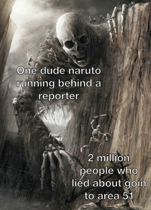 The hero we deserve: One dude naruto  running behind a  reporter  2 million  people who  lied about goin  to area 51 The hero we deserve