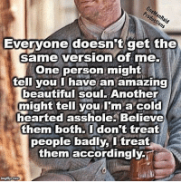 I am a cold hearted asshole: One  Evervone doesnit get the  same version of me.  One person might  ell you I have an amazing  beautiful soul. Another  might tell you I'm a cold  hearted asshole. Believe  them both.Idon't treat  people badly, l treat  them accordingly-i I am a cold hearted asshole