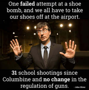 Guns, School, and Shoes: One failed attempt at a shoe  bomb, and we all have to take  our shoes off at the airport.  31 school shootings since  Columbine and no change in the  regulation of guns. oha olicer srsfunny:John Oliver Has A Point