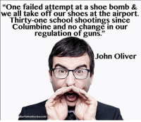 "<p>Go back to England where they restrict kitchen knives, you twit.</p>: ""One failed attempt at a shoe bomb &  we all take off our shoes at the airport.  Thirty-one school shootings since  Columbine and no change in our  regulation of guns.""  John Oliver  lueNationReview.com <p>Go back to England where they restrict kitchen knives, you twit.</p>"
