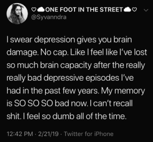 really really: ONE FOOT IN THE STREET  @Syvanndra  Iswear depression gives you brain  damage. No cap. Like I feel like l've lost  so much brain capacity after the really  really bad depressive episodes I've  had in the past few years. My memory  is SO SO SO bad now. I can't recall  shit. I feel so dumb all of the time.  12:42 PM 2/21/19 Twitter for iPhone