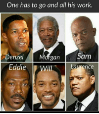 sam: One has to go and all his work.  Denzel  Morgan  Sam  Eddie  D Will  Laurence
