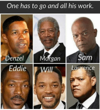 Morgan can go ✌🏿 nigga weird AF who y'all taking ? 👀👇🏿: One has to go and all his work  Sam  Denzel  Morgan  Eddie  Will  Laurence Morgan can go ✌🏿 nigga weird AF who y'all taking ? 👀👇🏿