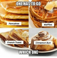 Which one has to go? 🤔🥞 @worldstar WSHH: ONE HAS TOGO  Pancakes  WaFFIes  French Toast  Cinnamon Bun  WHICH ONE Which one has to go? 🤔🥞 @worldstar WSHH