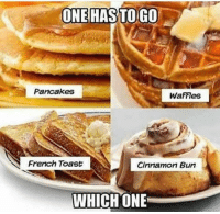 Which one?! #WSHH: ONE HASS TO GO  Pancakes  WaFFIes  French Toast  Cinnamon Bun  WHICH ONE Which one?! #WSHH