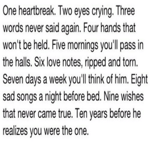 https://iglovequotes.net/: One heartbreak. Two eyes crying. Three  words never said again. Four hands that  won't be held. Five mornings you'll pass in  the halls. Six love notes, ripped and torn.  Seven days a week you'll think of him. Eight  sad songs a night before bed. Nine wishes  that never came true. Ten years before he  realizes you were the one. https://iglovequotes.net/