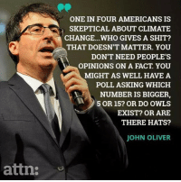 Facts, Memes, and Shit: ONE IN FOUR AMERICANS IS  SKEPTICAL ABOUT CLIMATE  CHANGE...WHO GIVES A SHIT?  THAT DOESN'T MATTER. YOU  DON'T NEED PEOPLE'S  OPINIONS ON A FACT. YOU  MIGHT AS WELL HAVEA  POLL ASKING WHICH  NUMBER IS BIGGER,  5 OR 15? OR DO OWLS  EXIST? OR ARE  THERE HATS?  JOHN OLIVER  attn Give a DOUBLE-TAP if you believe human-driven climate change is real. 🌎 image cred: @attndotcom science climatechange globalwarming facts
