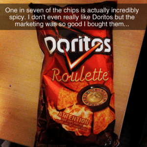 Ars: One in seven of the chips is actually incredibly  spicy. I don't even really like Doritos but the  marketing was so good I bought them...  Doritos  Roulette  ARS  ATTENTION  SOME CHIPS VERY HOT  CERTAINES CSPS SO0T RAENT EPICEES