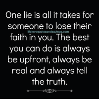 Best, Faith, and Truth: One lie is all it takes for  someone to lose their  faith in you. The best  you can do is always  be upfront, always be  real and always tell  the truth  lifelovequotesandsayings.com