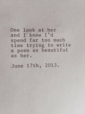 Beautiful As: One look at her  and I knew I'd  spend far too much  time trying to write  a poem as beautiful  as her.  June 17th, 2013