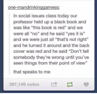 """https://t.co/Io5KXl9GRF: one-man drinkin  ameSS  In social issues class today our  professor held up a black book and  was like """"this book is red"""" and we  were all """"no"""" and he said """"yes it is""""  and we were just all """"that's not right""""  and he turned it around and the back  cover was red and he said """"Don't tell  somebody they're wrong until you've  seen things from their point of view  that speaks to me  397,149 notes https://t.co/Io5KXl9GRF"""