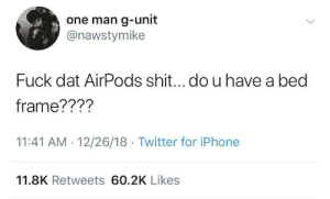 Dank, Iphone, and Memes: one man g-unit  @nawstymike  Fuck dat AirPods shit...do u have a bed  frame???'?  11:41 AM 12/26/18 Twitter for iPhone  11.8K Retweets 60.2K Likes Where's the bed frame? by cyberspirit777 MORE MEMES