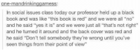 """https://t.co/tYAXy1iuHx: one-mandrinkin  ames S  in social issues class today our professor held up a black  book and was like """"this book is red"""" and we were all """"no""""  and he said """"yes it is"""" and we were just all """"that's not right""""  and he turned it around and the back cover was red and  he said """"Don't tell somebody they're wrong until you've  seen things from their point of view"""" https://t.co/tYAXy1iuHx"""