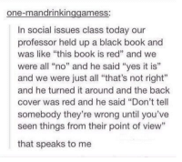 """thats-not-right: one-mandrinkin  ameSS  In social issues class today our  professor held up a black book and  was like """"this book is red"""" and we  were all """"no"""" and he said """"yes it is'  and we were just all """"that's not right""""  and he turned it around and the back  cover was red and he said """"Don't tell  somebody they're wrong until you've  seen things from their point of view""""  that speaks to me"""