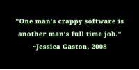 """gaston: """"One man's crappy software is  another man's full time job.""""  Jessica Gaston, 2008"""