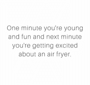 Air Fryers are the bomb tho...just saying: One minute you're young  and fun and next minute  you're getting excited  about an air fryer. Air Fryers are the bomb tho...just saying
