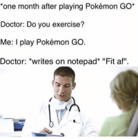 "Pokemon Go has done more for child obesity in 3 days than Michelle Obama has in 8 years sadly 😂😭 (@animes): *one month after playing Pokémon GO  Doctor: Do you exercise?  Me: I play Pokémon GO  Doctor: writes on notepad* ""Fit af"". Pokemon Go has done more for child obesity in 3 days than Michelle Obama has in 8 years sadly 😂😭 (@animes)"