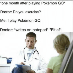 "What a time that was to be alive.: *one month after playing Pokémon GO*  Doctor: Do you exercise?  Me: I play Pokémon GO.  Doctor: ""writes on notepad* ""Fit af"" What a time that was to be alive."