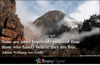 Memes, Free, and Image: one more hopelessly enslaved than  those who falsely believe they are free.  Johann Wolfgang von Goethe  Image copyright 2012 xplore, Ines  Brainy  Quote