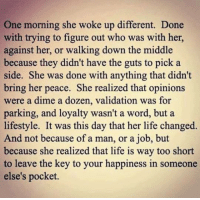 💯: One morning she woke up different. Done  with trying to figure out who was with her,  against her, or walking down the middle  because they didn't have the guts to pick a  side. She was done with anything that didn't  bring her peace. She realized that opinions  were a dime a dozen, validation was for  parking, and loyalty wasn't a word, but a  lifestyle. It was this day that her life changed.  And not because of a man, or a job, but  because she realized that life is way too short  to leave the key to your happiness in someone  else's pocket. 💯