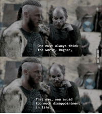 Life lesson from Vikings. http://9gag.com/gag/aDo968B?ref=fbp: One must always think  the worst, Ragnar  f That way, you avoid  too much disappointment  in life. Life lesson from Vikings. http://9gag.com/gag/aDo968B?ref=fbp