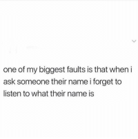 Funny, Ask, and One: one of my biggest faults is that when i  ask someone their name i forget to  listen to what their name is It happens 😩