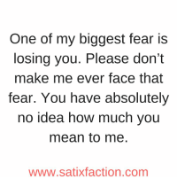 https://t.co/ZWnilfRRcI: One of my biggest fear is  losing you. Please don't  make me ever face that  fear. You have absolutely  no idea how much you  mean to me  www.satixfaction.com https://t.co/ZWnilfRRcI