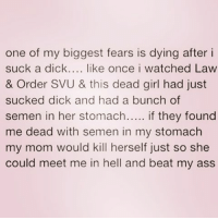 Suck the dick and spit it out 😩😂 @rakwon83_ . . . . thestruggleisreal girlproblems idc zerofucksgiven nofucksgiven jokesfordays sweetpsych0 followme nyc california texas relationship fuckboyslies sorrynotsorry peoplearefullofshit cheaters fuckyouandyourex pettypost sorrynotsorry relationshipquotes pettybitches pettylivesmatter: one of my biggest fears is dying after i  suck a dick  like once i watched Law  & Order SVU & this dead girl had just  sucked dick and had a bunch of  semen in her stomach  if they found  me dead with semen in my stomach  my mom would kill herself just so she  could meet me in hell and beat my ass Suck the dick and spit it out 😩😂 @rakwon83_ . . . . thestruggleisreal girlproblems idc zerofucksgiven nofucksgiven jokesfordays sweetpsych0 followme nyc california texas relationship fuckboyslies sorrynotsorry peoplearefullofshit cheaters fuckyouandyourex pettypost sorrynotsorry relationshipquotes pettybitches pettylivesmatter