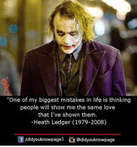 "Life, Love, and Memes: ""One of my biggest mistakes in life is thinking  people will show me the same love  that I've shown them  -Heath Ledger (1979-2008)  /didyouknowpagel@didyouknowpage"