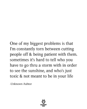 torn: One of my biggest problems is that  I'm constantly torn between cutting  people off & being patient with them.  sometimes it's hard to tell who you  have to go thru a storm with in order  to see the sunshine, and who's just  toxic & not meant to be in your life  -Unknown Auhtor  RELATIONSHIP  RULES